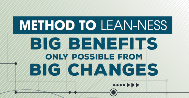 Method to Lean-ness: Big Benefits Only Possible from Big Changes
